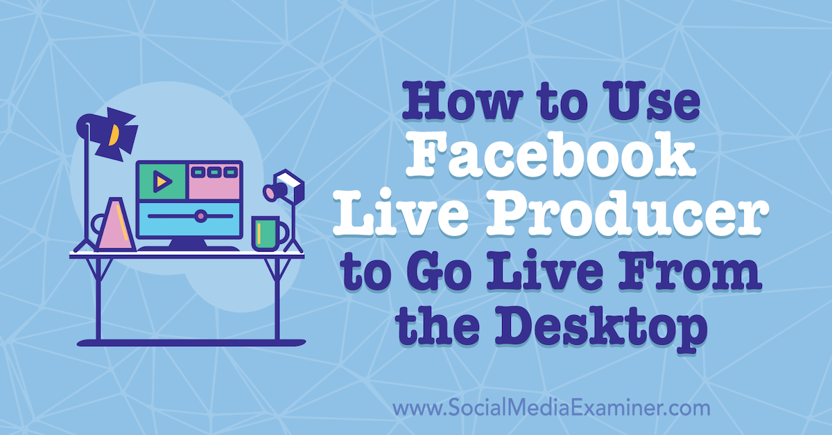 Internet marketing How to Use Facebook Live Producer to Go Live From the Desktop